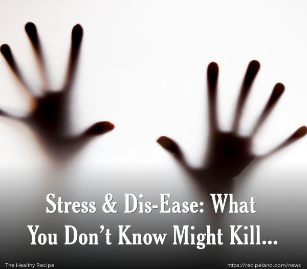 Stress & Dis-Ease: What You Don't Know Might Kill You