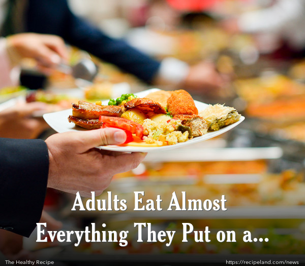 Adults Eat Almost Everything They Put on a Plate