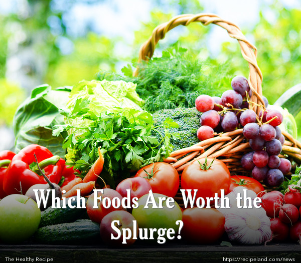 Which Foods Are Worth the Splurge?